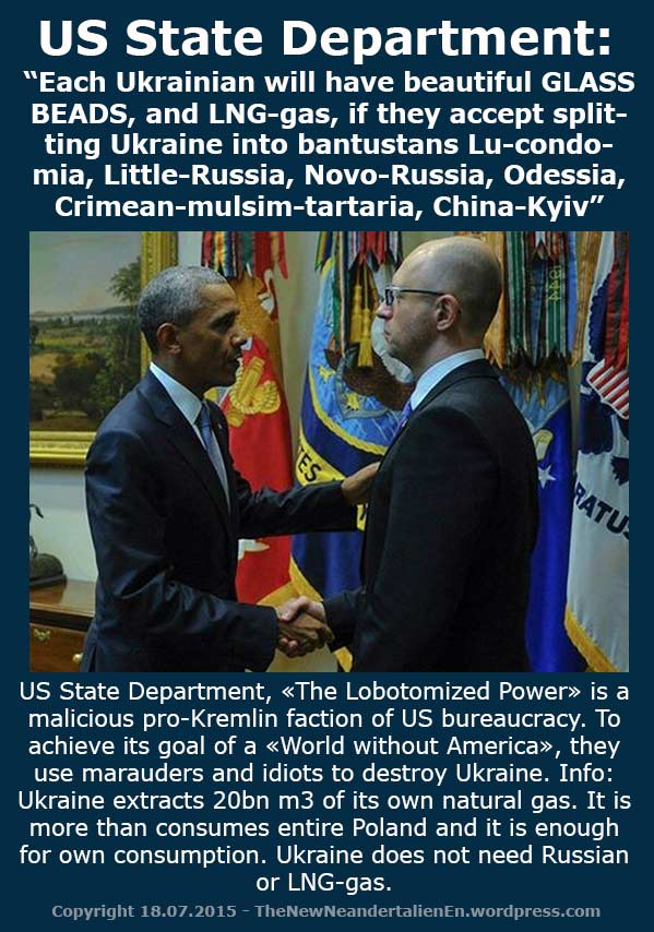 "US State Department: ""Each Ukrainian will have beautiful GLASS BEADS, and LNG-gas, if they accept splitting Ukraine into bantustans Lu-condomia, Little-Russia, Novo-Russia, Odessia, Crimean-mulsim-tartaria, China-Kyiv"".  US State Department, «The Lobotomized Power» is a malicious pro-Kremlin faction of US bureaucracy. To achieve its goal of a «World without America», they use marauders and idiots to destroy Ukraine. Info: Ukraine extracts 20bn m3 of its own natural gas. It is more than consumes entire Poland and it is enough for own consumption. Ukraine does not need Russian or LNG-gas."