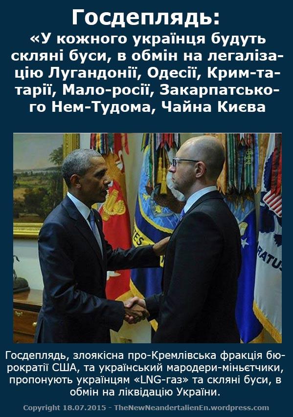 Госдеплядь: «У кожного українця будуть скляні буси, в обмін на легалізацію Лугандонії, Одесії, Крим-татарії, Мало-росії, Закарпатського Нем-Тудома, Чайна Києва.   Госдеплядь, злоякісна про-Кремлівська фракція бюрократії США, та український мародери-міньєтчики, пропонують українцям «LNG-газ» та скляні буси, в обмін на ліквідацію України.